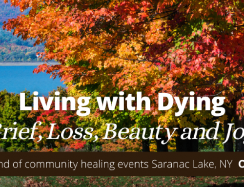 Living with Dying – a weekend of community healing events Saranac Lake, NY
